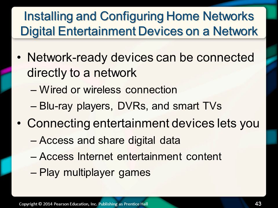 Installing and Configuring Home Networks Digital Entertainment Devices on a Network Network-ready devices can be connected directly to a network –Wired or wireless connection –Blu-ray players, DVRs, and smart TVs Connecting entertainment devices lets you –Access and share digital data –Access Internet entertainment content –Play multiplayer games Copyright © 2014 Pearson Education, Inc.
