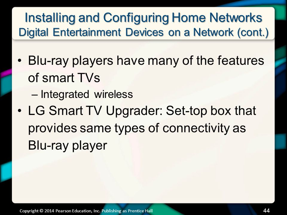 Installing and Configuring Home Networks Digital Entertainment Devices on a Network (cont.) Blu-ray players have many of the features of smart TVs –Integrated wireless LG Smart TV Upgrader: Set-top box that provides same types of connectivity as Blu-ray player Copyright © 2014 Pearson Education, Inc.