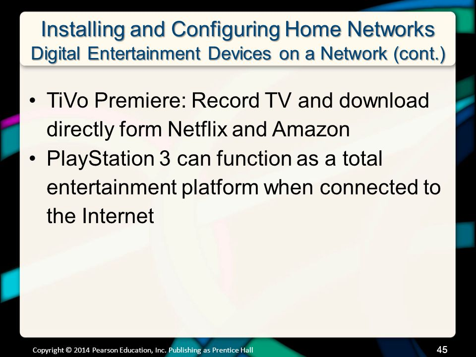 Installing and Configuring Home Networks Digital Entertainment Devices on a Network (cont.) TiVo Premiere: Record TV and download directly form Netflix and Amazon PlayStation 3 can function as a total entertainment platform when connected to the Internet Copyright © 2014 Pearson Education, Inc.