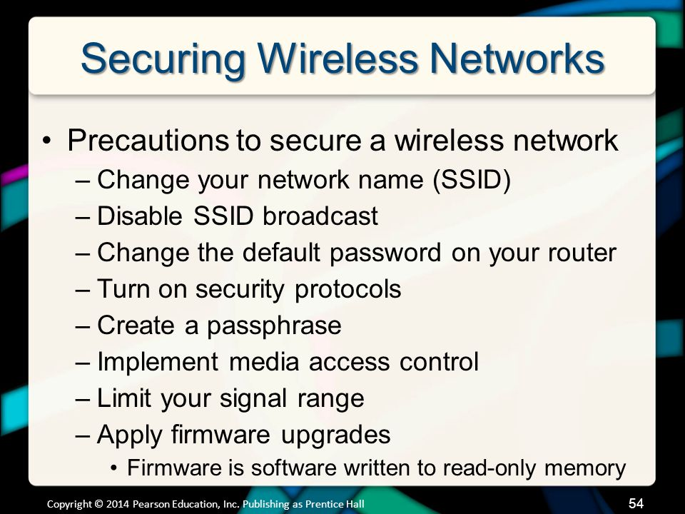 Securing Wireless Networks Precautions to secure a wireless network –Change your network name (SSID) –Disable SSID broadcast –Change the default password on your router –Turn on security protocols –Create a passphrase –Implement media access control –Limit your signal range –Apply firmware upgrades Firmware is software written to read-only memory 54 Copyright © 2014 Pearson Education, Inc.
