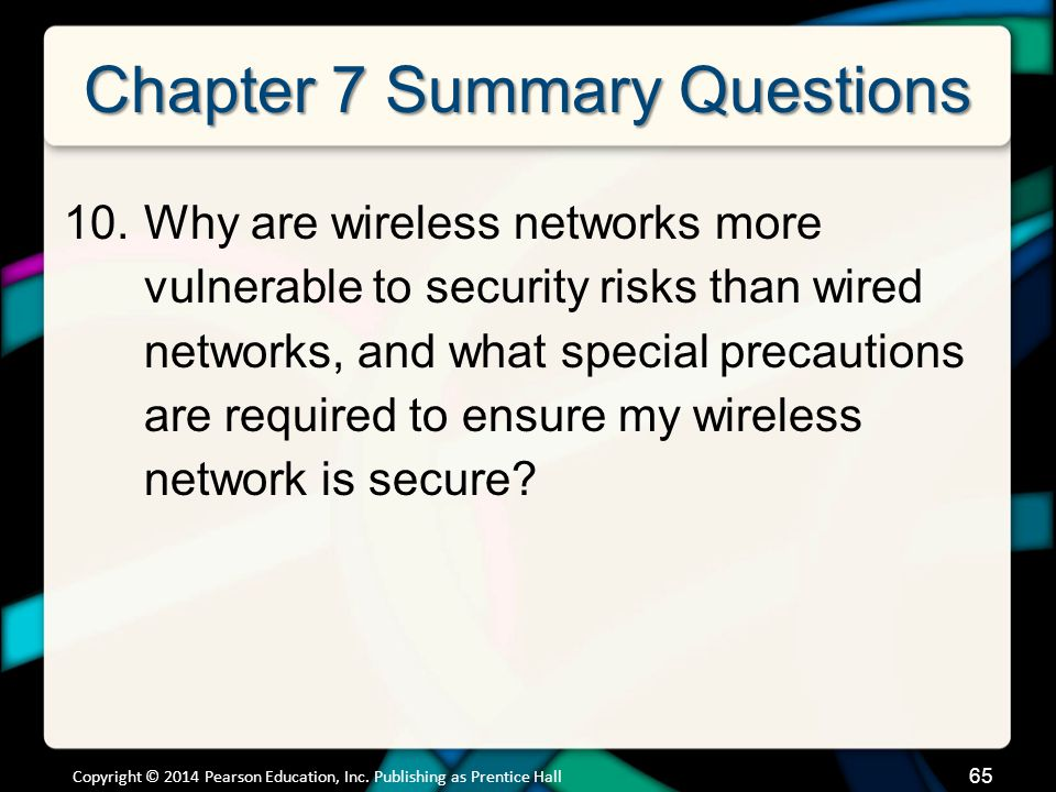 Chapter 7 Summary Questions 10.Why are wireless networks more vulnerable to security risks than wired networks, and what special precautions are required to ensure my wireless network is secure.