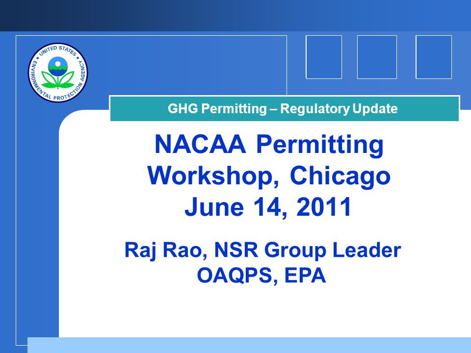NACAA Permitting Workshop, Chicago June 14, 2011 Raj Rao, NSR Group Leader OAQPS, EPA GHG Permitting – Regulatory Update