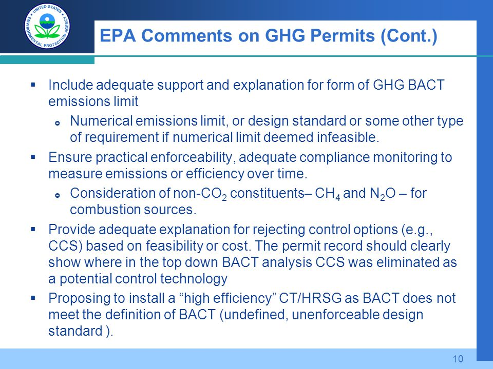 EPA Comments on GHG Permits (Cont.)  Include adequate support and explanation for form of GHG BACT emissions limit  Numerical emissions limit, or design standard or some other type of requirement if numerical limit deemed infeasible.