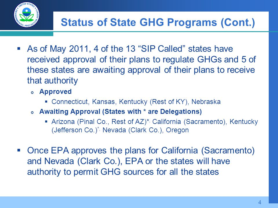 Status of State GHG Programs (Cont.)  As of May 2011, 4 of the 13 SIP Called states have received approval of their plans to regulate GHGs and 5 of these states are awaiting approval of their plans to receive that authority  Approved  Connecticut, Kansas, Kentucky (Rest of KY), Nebraska  Awaiting Approval (States with * are Delegations)  Arizona (Pinal Co., Rest of AZ)*, California (Sacramento), Kentucky (Jefferson Co.) *, Nevada (Clark Co.), Oregon  Once EPA approves the plans for California (Sacramento) and Nevada (Clark Co.), EPA or the states will have authority to permit GHG sources for all the states 4