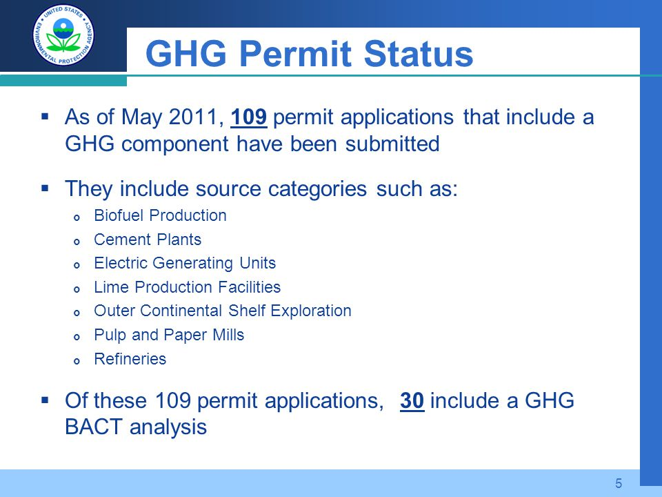 GHG Permit Status  As of May 2011, 109 permit applications that include a GHG component have been submitted  They include source categories such as:  Biofuel Production  Cement Plants  Electric Generating Units  Lime Production Facilities  Outer Continental Shelf Exploration  Pulp and Paper Mills  Refineries  Of these 109 permit applications, 30 include a GHG BACT analysis 5