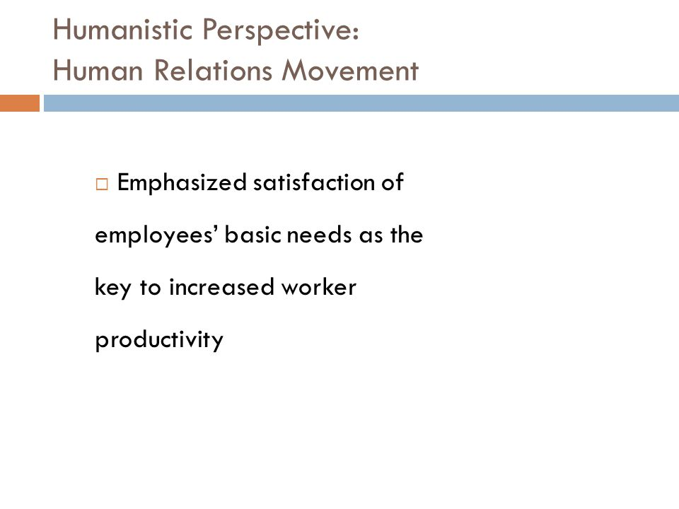 Humanistic Perspective: Human Relations Movement  Emphasized satisfaction of employees' basic needs as the key to increased worker productivity