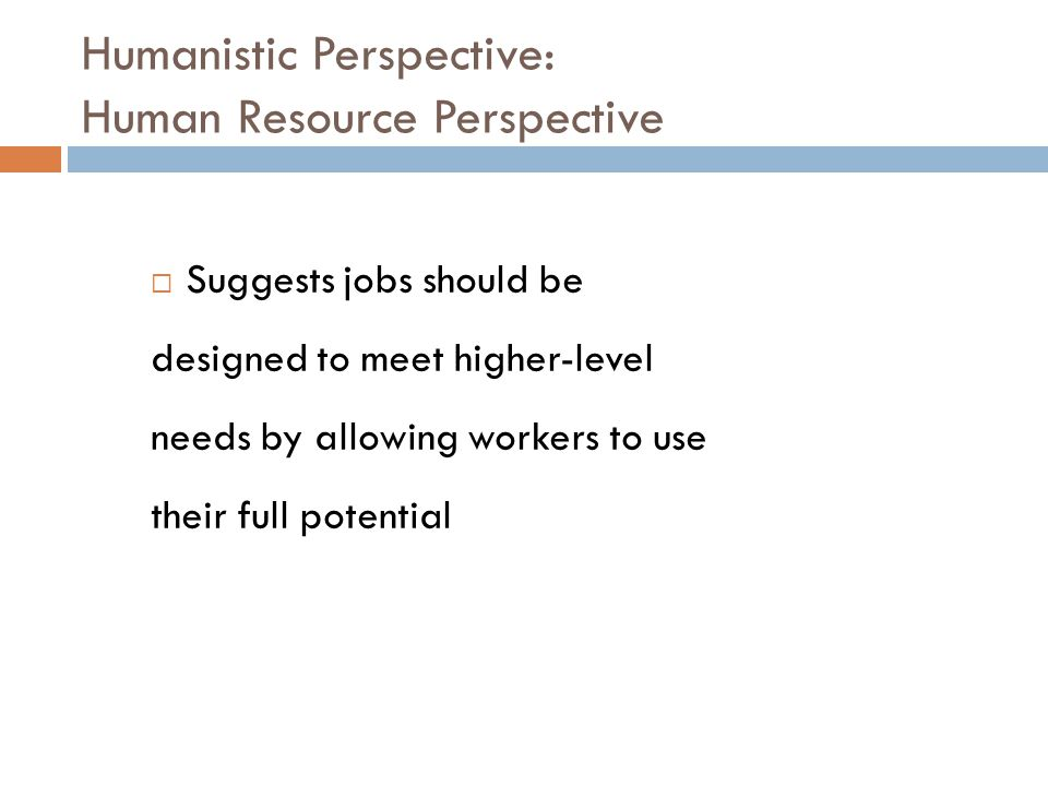 Humanistic Perspective: Human Resource Perspective  Suggests jobs should be designed to meet higher-level needs by allowing workers to use their full