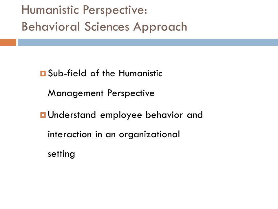 Humanistic Perspective: Behavioral Sciences Approach  Sub-field of the Humanistic Management Perspective  Understand employee behavior and interacti