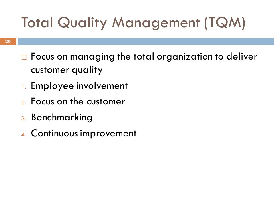 Total Quality Management (TQM)  Focus on managing the total organization to deliver customer quality 1. Employee involvement 2. Focus on the customer