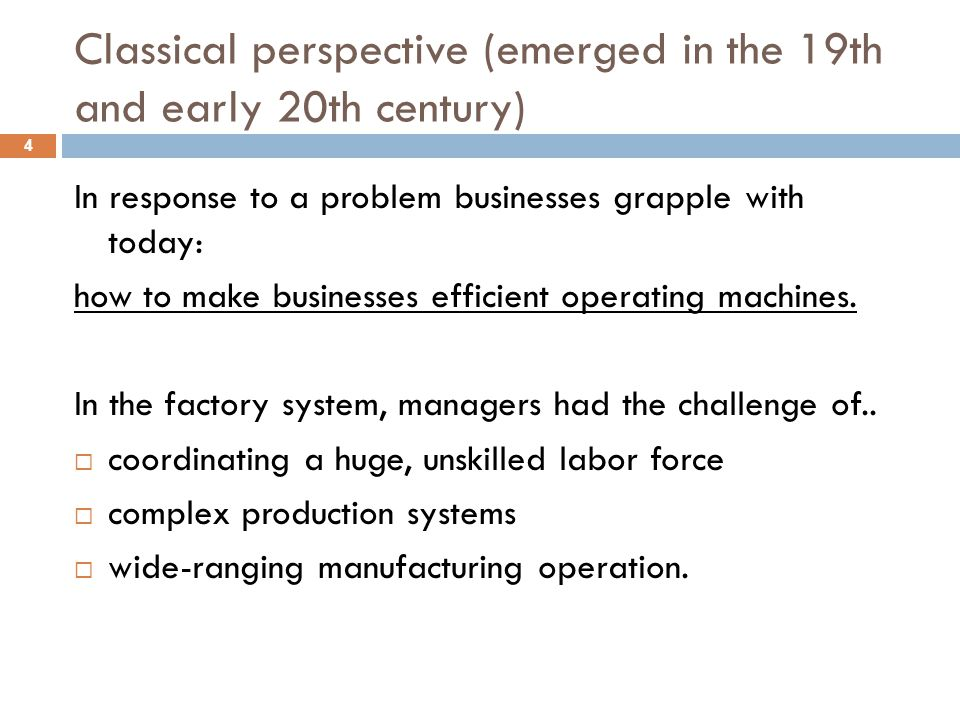 Classical perspective (emerged in the 19th and early 20th century) 4 In response to a problem businesses grapple with today: how to make businesses ef