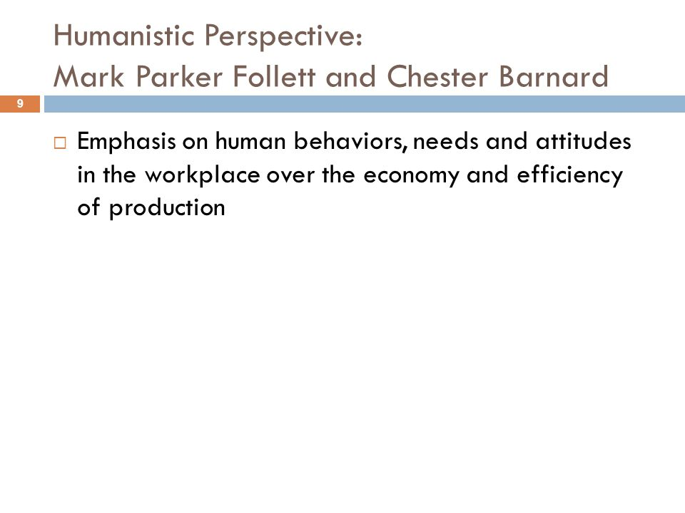 Humanistic Perspective: Mark Parker Follett and Chester Barnard  Emphasis on human behaviors, needs and attitudes in the workplace over the economy a