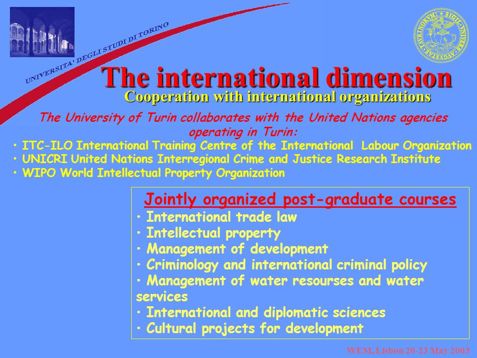 WEM, Lisbon May 2003 The international dimension Cooperation with international organizations The University of Turin collaborates with the United Nations agencies operating in Turin: ITC-ILO International Training Centre of the International Labour Organization UNICRI United Nations Interregional Crime and Justice Research Institute WIPO World Intellectual Property Organization Jointly organized post-graduate courses International trade law Intellectual property Management of development Criminology and international criminal policy Management of water resourses and water services International and diplomatic sciences Cultural projects for development