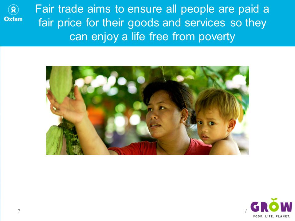 7 Fair trade aims to ensure all people are paid a fair price for their goods and services so they can enjoy a life free from poverty 7
