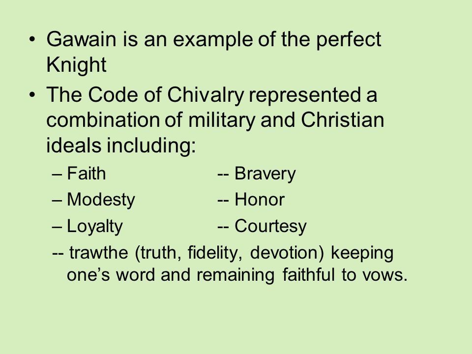 Gawain is an example of the perfect Knight The Code of Chivalry represented a combination of military and Christian ideals including: –Faith-- Bravery –Modesty-- Honor –Loyalty-- Courtesy -- trawthe (truth, fidelity, devotion) keeping one's word and remaining faithful to vows.