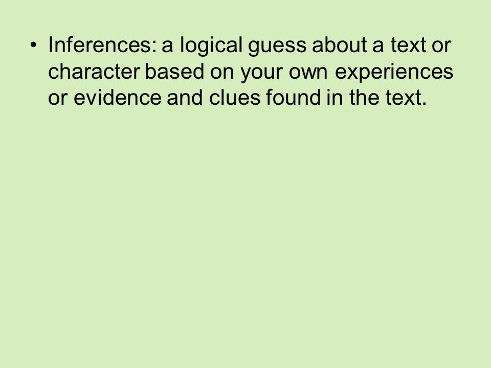 Inferences: a logical guess about a text or character based on your own experiences or evidence and clues found in the text.