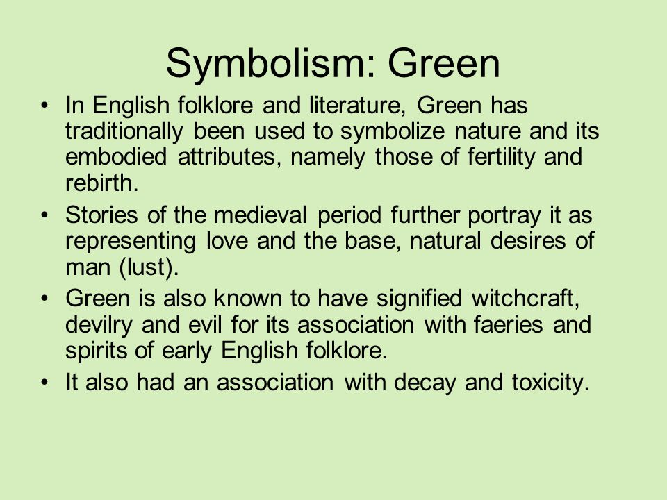 Symbolism: Green In English folklore and literature, Green has traditionally been used to symbolize nature and its embodied attributes, namely those of fertility and rebirth.