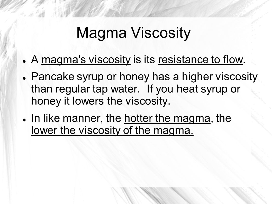 Magma Composition and Viscosity If we use the syrup or honey analogy, the higher the sugar content, the higher the viscosity of the syrup or honey.