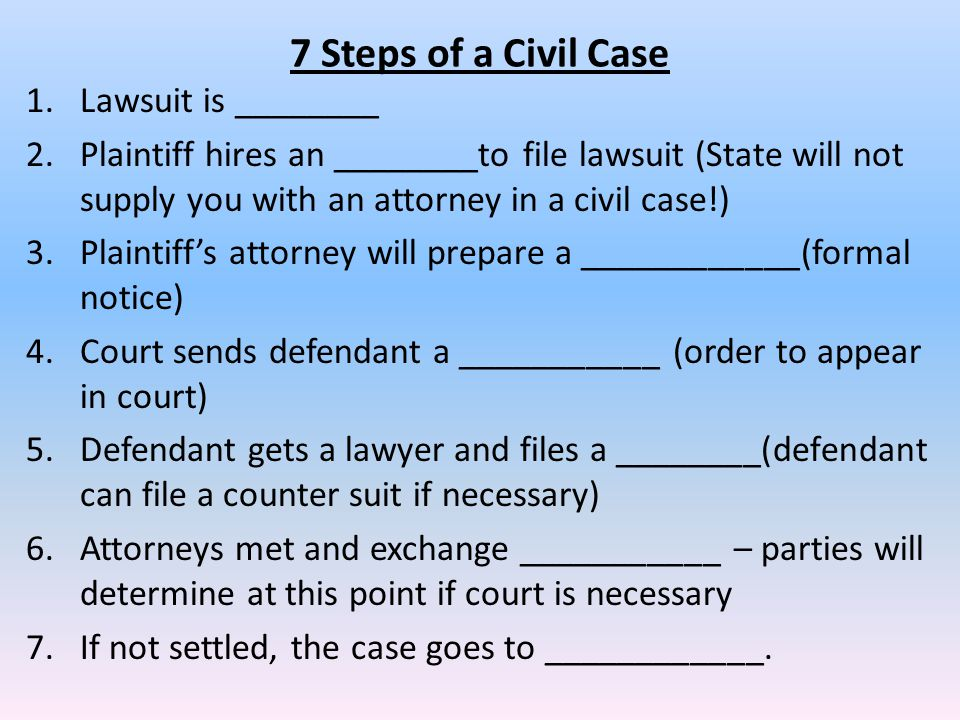 7 Steps of a Civil Case 1.Lawsuit is ________ 2.Plaintiff hires an ________to file lawsuit (State will not supply you with an attorney in a civil case!) 3.Plaintiff's attorney will prepare a ____________(formal notice) 4.Court sends defendant a ___________ (order to appear in court) 5.Defendant gets a lawyer and files a ________(defendant can file a counter suit if necessary) 6.Attorneys met and exchange ___________ – parties will determine at this point if court is necessary 7.If not settled, the case goes to ____________.