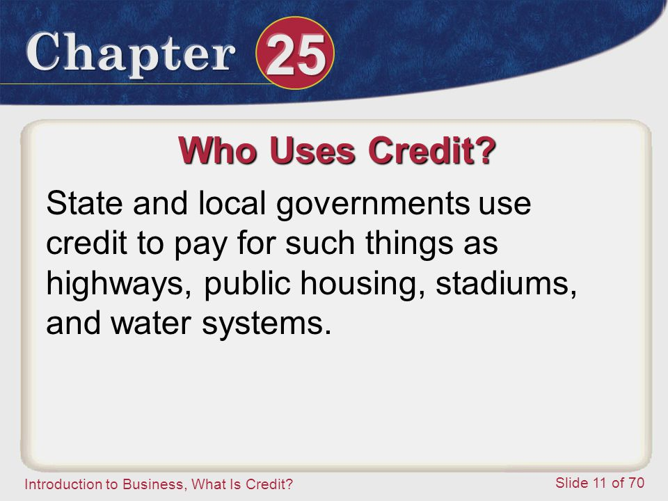 Introduction to Business, What Is Credit. Slide 11 of 70 Who Uses Credit.