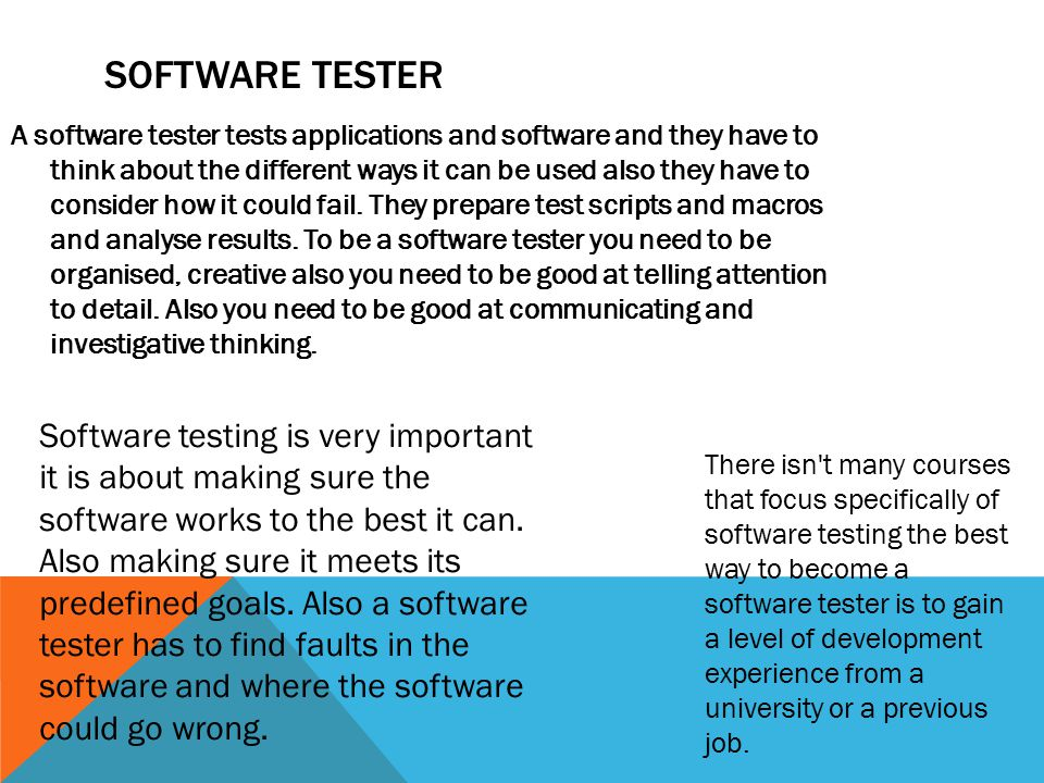 SOFTWARE TESTER A software tester tests applications and software and they have to think about the different ways it can be used also they have to consider how it could fail.