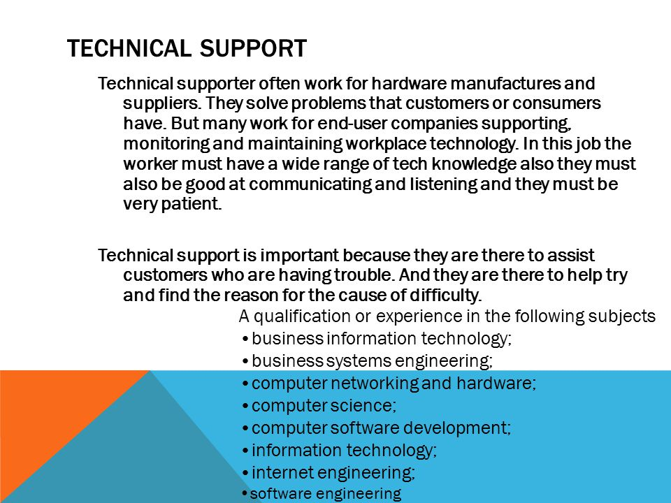 TECHNICAL SUPPORT Technical supporter often work for hardware manufactures and suppliers.
