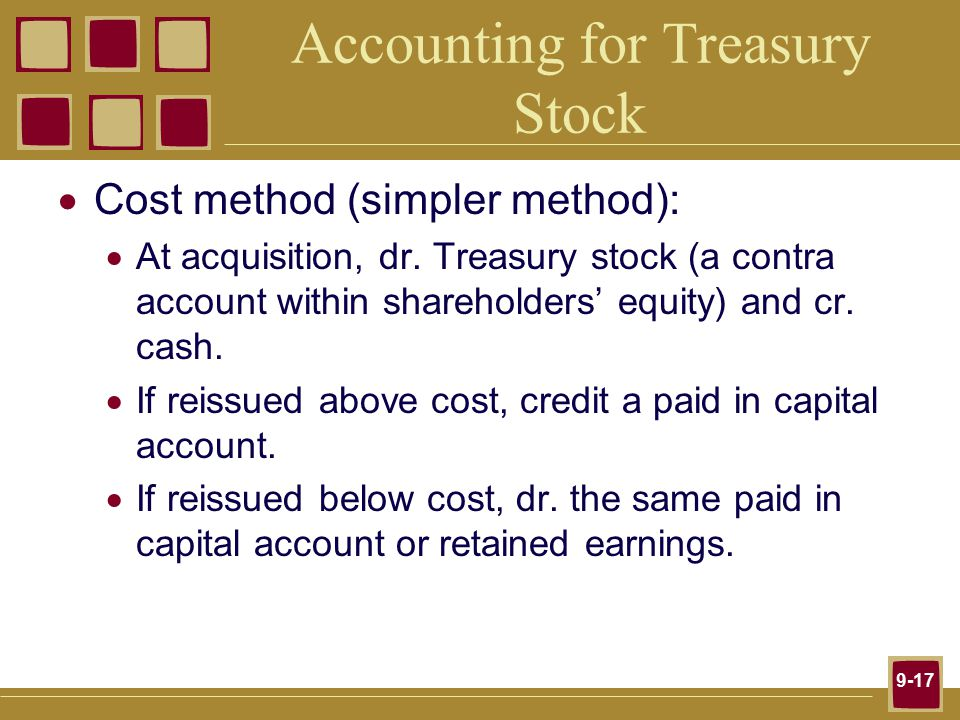 9-17 Accounting for Treasury Stock  Cost method (simpler method):  At acquisition, dr.
