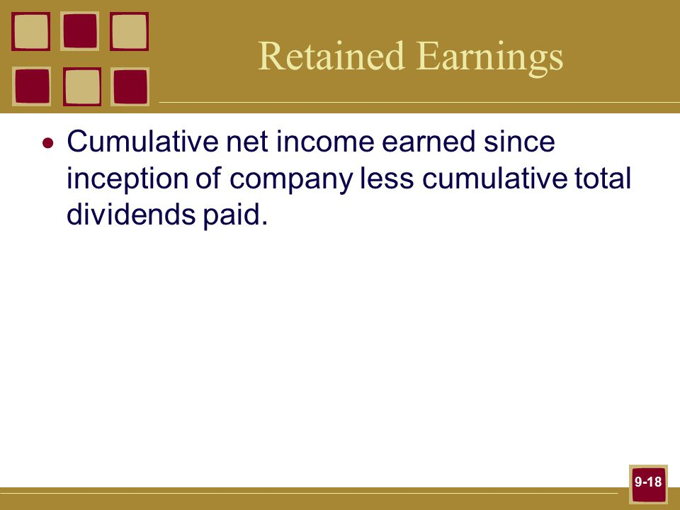 9-18 Retained Earnings  Cumulative net income earned since inception of company less cumulative total dividends paid.