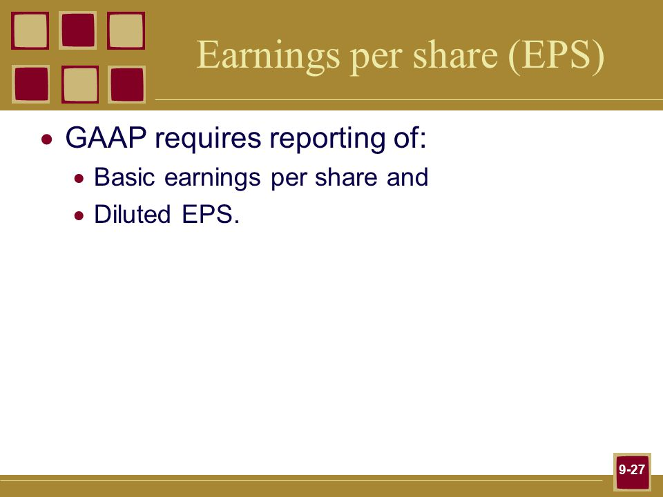 9-27 Earnings per share (EPS)  GAAP requires reporting of:  Basic earnings per share and  Diluted EPS.