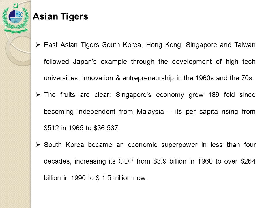Asian Tigers  East Asian Tigers South Korea, Hong Kong, Singapore and Taiwan followed Japan's example through the development of high tech universities, innovation & entrepreneurship in the 1960s and the 70s.