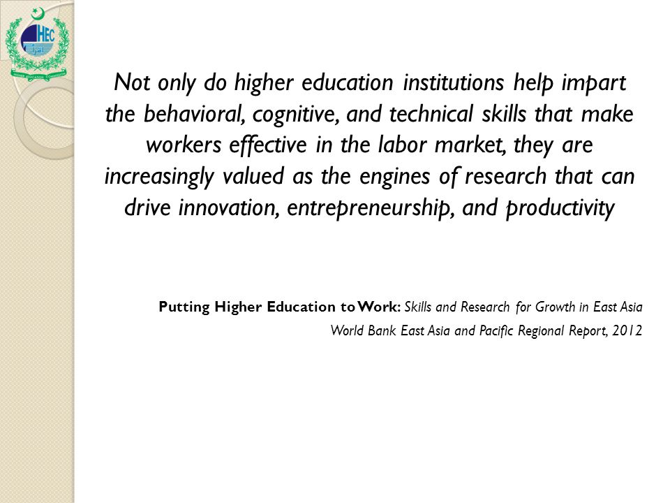 Not only do higher education institutions help impart the behavioral, cognitive, and technical skills that make workers effective in the labor market, they are increasingly valued as the engines of research that can drive innovation, entrepreneurship, and productivity Putting Higher Education to Work: Skills and Research for Growth in East Asia World Bank East Asia and Pacific Regional Report, 2012