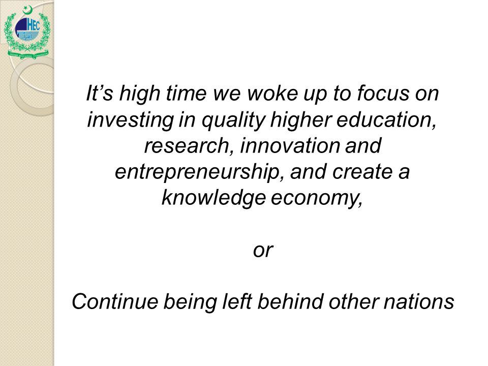 It's high time we woke up to focus on investing in quality higher education, research, innovation and entrepreneurship, and create a knowledge economy, or Continue being left behind other nations