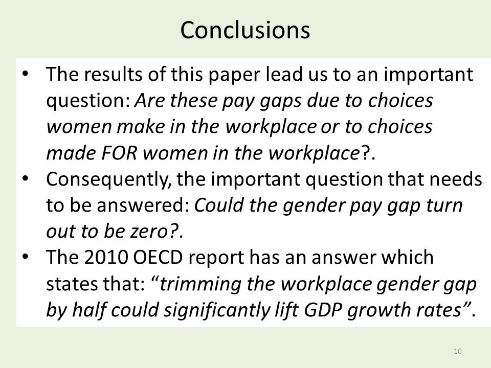 Conclusions 10 The results of this paper lead us to an important question: Are these pay gaps due to choices women make in the workplace or to choices made FOR women in the workplace .