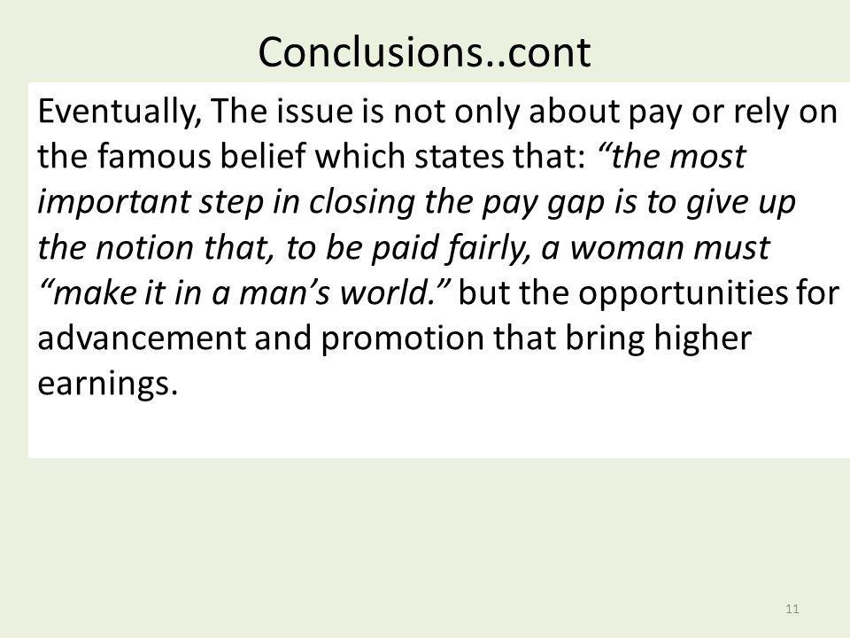 Conclusions..cont 11 Eventually, The issue is not only about pay or rely on the famous belief which states that: the most important step in closing the pay gap is to give up the notion that, to be paid fairly, a woman must make it in a man's world. but the opportunities for advancement and promotion that bring higher earnings.