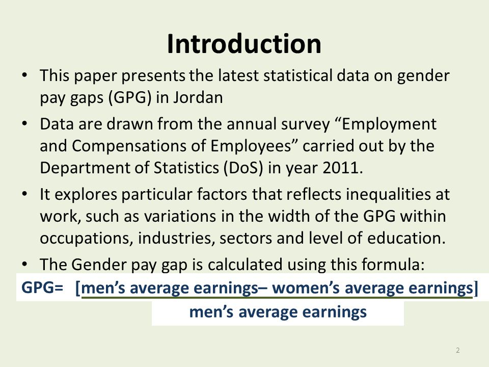 Introduction This paper presents the latest statistical data on gender pay gaps (GPG) in Jordan Data are drawn from the annual survey Employment and Compensations of Employees carried out by the Department of Statistics (DoS) in year 2011.