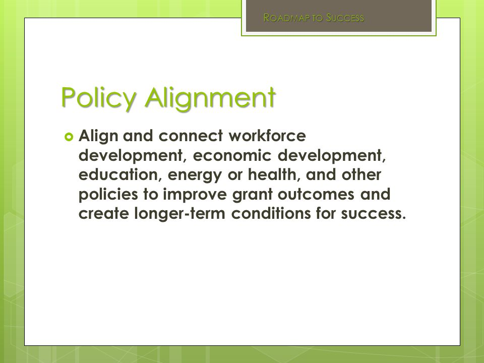 Policy Alignment  Align and connect workforce development, economic development, education, energy or health, and other policies to improve grant outcomes and create longer-term conditions for success.