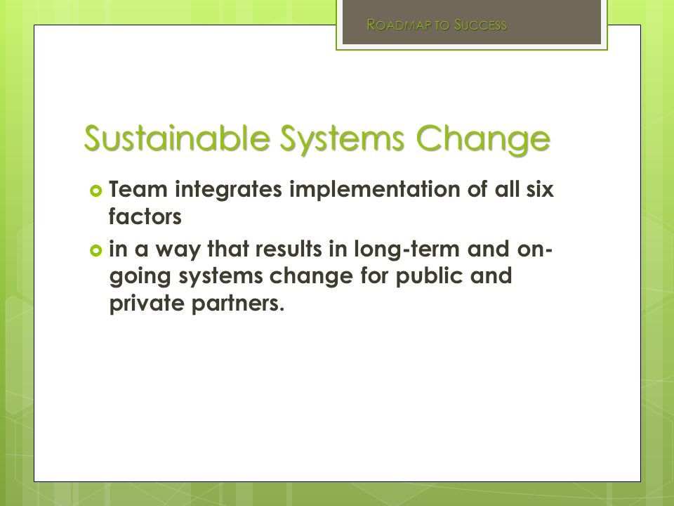 Sustainable Systems Change  Team integrates implementation of all six factors  in a way that results in long-term and on- going systems change for public and private partners.