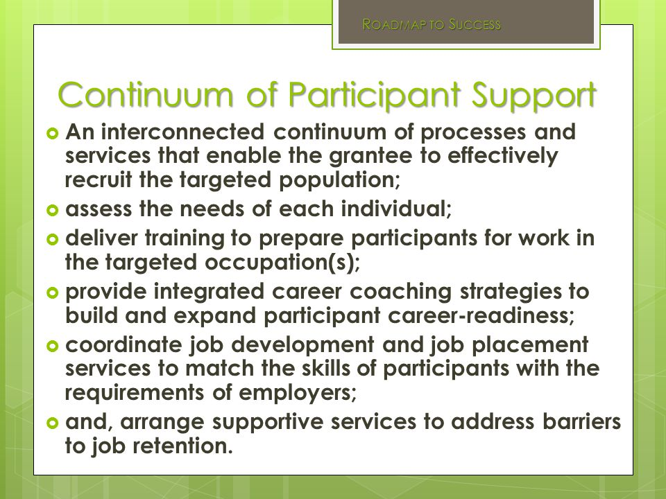 Continuum of Participant Support  An interconnected continuum of processes and services that enable the grantee to effectively recruit the targeted population;  assess the needs of each individual;  deliver training to prepare participants for work in the targeted occupation(s);  provide integrated career coaching strategies to build and expand participant career-readiness;  coordinate job development and job placement services to match the skills of participants with the requirements of employers;  and, arrange supportive services to address barriers to job retention.