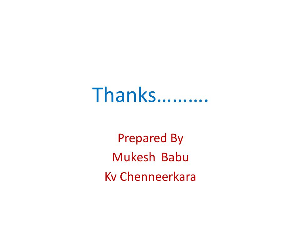 Thanks………. Prepared By Mukesh Babu Kv Chenneerkara