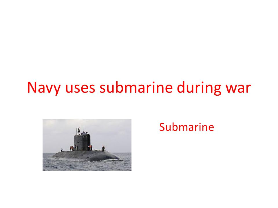 Navy uses submarine during war Submarine