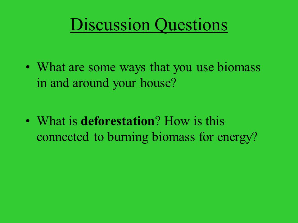 Discussion Questions What are some ways that you use biomass in and around your house.