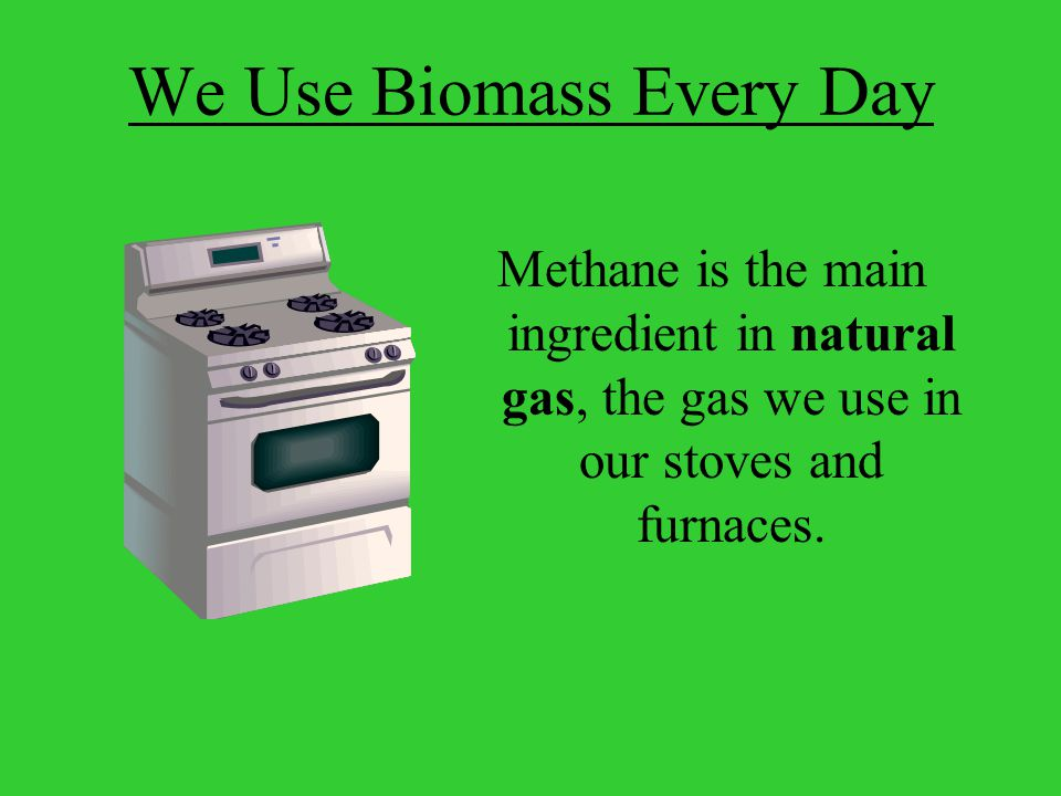 Methane is the main ingredient in natural gas, the gas we use in our stoves and furnaces.