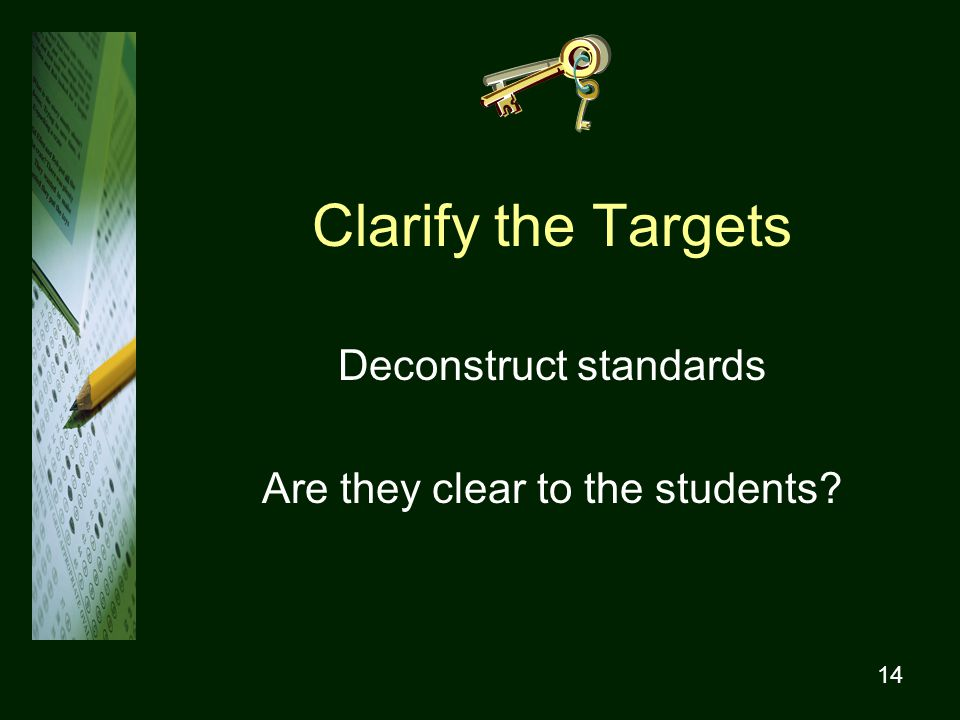 14 Clarify the Targets Deconstruct standards Are they clear to the students