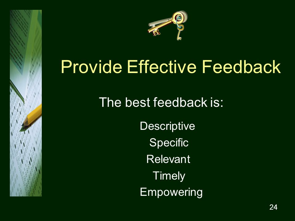 24 Provide Effective Feedback The best feedback is: Descriptive Specific Relevant Timely Empowering