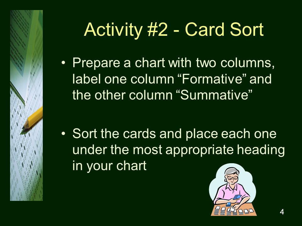4 Activity #2 - Card Sort Prepare a chart with two columns, label one column Formative and the other column Summative Sort the cards and place each one under the most appropriate heading in your chart