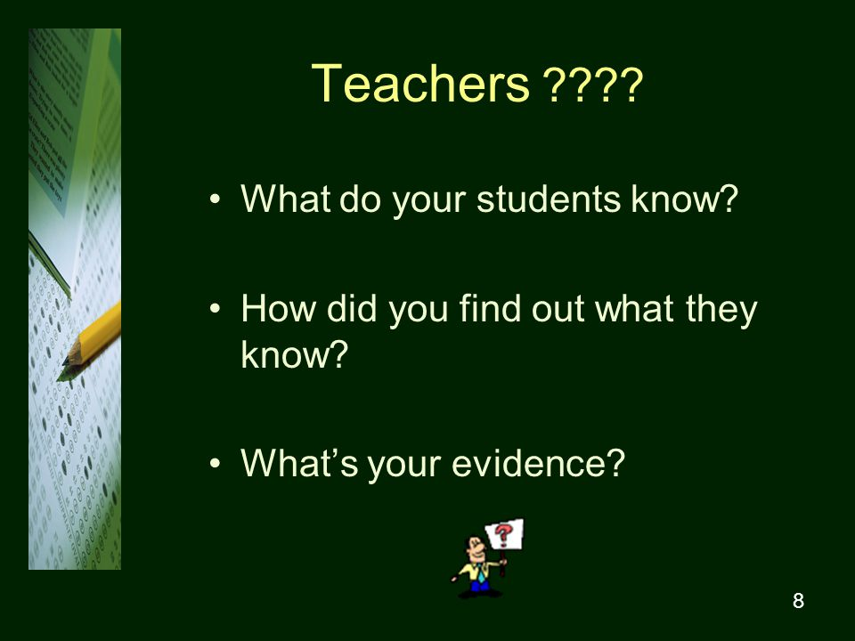 8 Teachers . What do your students know. How did you find out what they know.