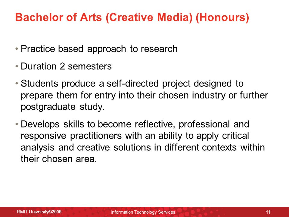 RMIT University©2008 Information Technology Services 11 Bachelor of Arts (Creative Media) (Honours) Practice based approach to research Duration 2 semesters Students produce a self-directed project designed to prepare them for entry into their chosen industry or further postgraduate study.