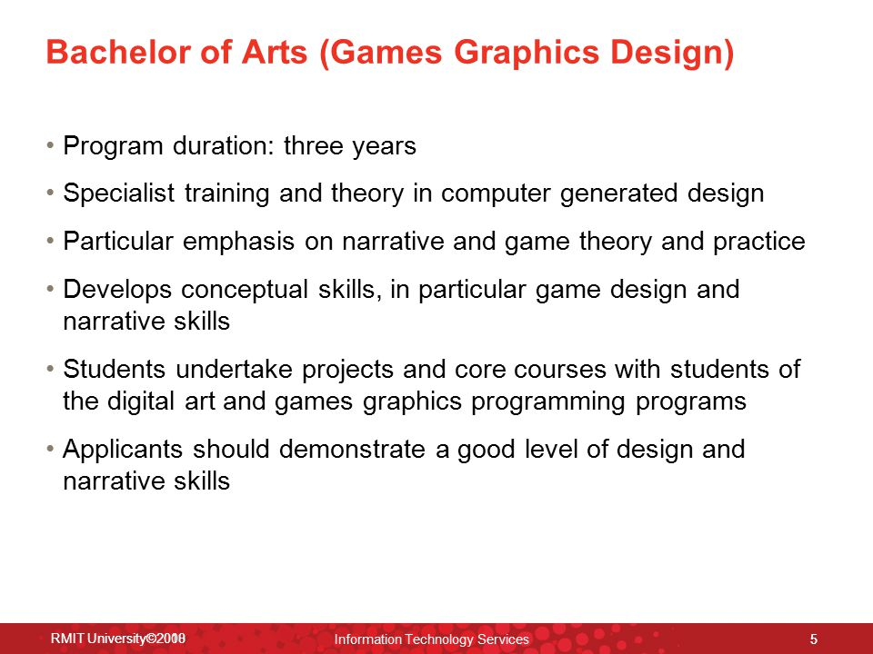 RMIT University©2008 Information Technology Services 5 Bachelor of Arts (Games Graphics Design) Program duration: three years Specialist training and theory in computer generated design Particular emphasis on narrative and game theory and practice Develops conceptual skills, in particular game design and narrative skills Students undertake projects and core courses with students of the digital art and games graphics programming programs Applicants should demonstrate a good level of design and narrative skills RMIT University©2010 5