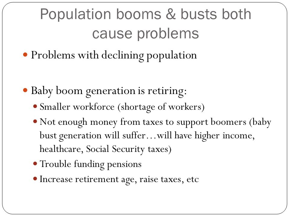 Population booms & busts both cause problems Problems with declining population Baby boom generation is retiring: Smaller workforce (shortage of workers) Not enough money from taxes to support boomers (baby bust generation will suffer…will have higher income, healthcare, Social Security taxes) Trouble funding pensions Increase retirement age, raise taxes, etc