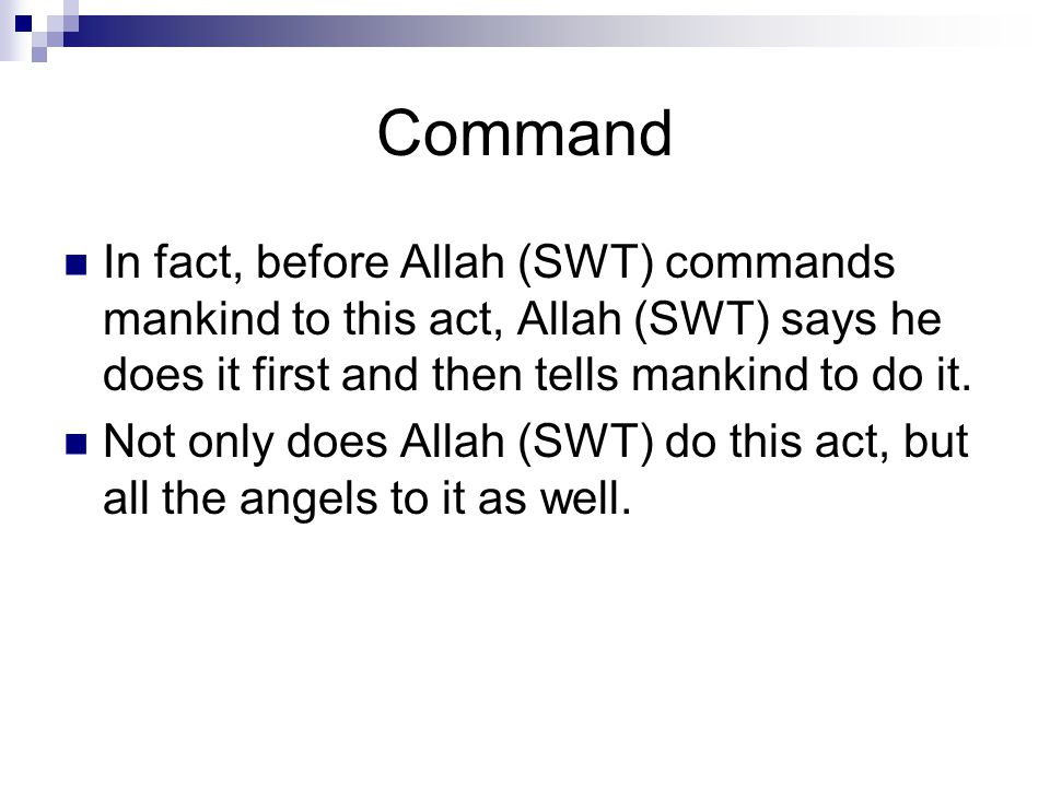 Command In fact, before Allah (SWT) commands mankind to this act, Allah (SWT) says he does it first and then tells mankind to do it.