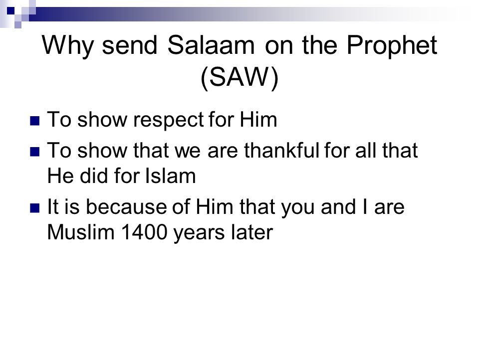 Why send Salaam on the Prophet (SAW) To show respect for Him To show that we are thankful for all that He did for Islam It is because of Him that you and I are Muslim 1400 years later